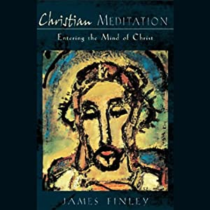 Christian Meditation: Entering the Mind of Christ | [James Finley]
