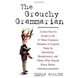 The Grouchy Grammarian: A How-Not-To Guide to the 47 Most Common Mistakes in English Made by Journalists, Broadcasters, and Others Who Should Know Betterby Thomas Parrish