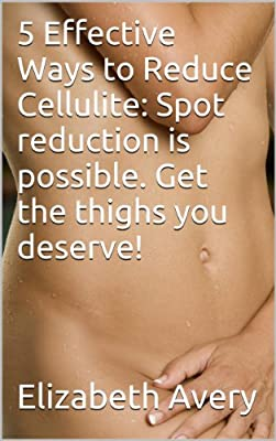 5 Effective Ways to Reduce Cellulite: Spot reduction is possible. Get the thighs you deserve!