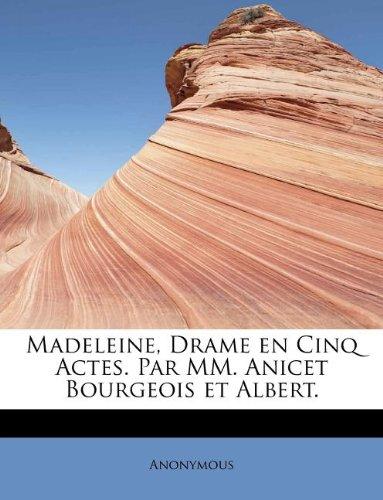 Madeleine, Drame en Cinq Actes. Par MM. Anicet Bourgeois et Albert.