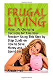 img - for Frugal Living: Make Life Changing Decisions for Finanicial Freedom Using This Step by Step Guide on How to Save Money and Spend Less (Frugal Living Book, frugal living, frugal living for dummies) book / textbook / text book