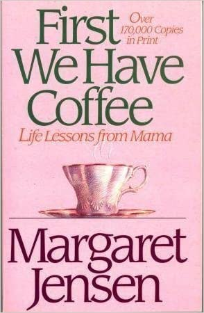 First We Have Coffee: Life Lessons from Mama written by Margaret T. Jensen
