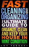 Cleaning: And Organization FAST! The Ultimate Guide to Organize, Clean & Keep Your House in Mint Condition (Cleaning, Cleaning House, Organizing, Organization, ... Minimalism, Housekeeping, Time Management)