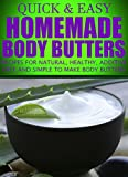 Homemade Body Butters: Recipes for natural, healthy, additive free and simple to make body butters (Quick and Easy Series)