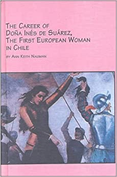 The Career of Dona Ines De Suarez, the First European Woman in Chile
