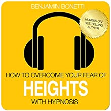 How to Overcome Your Fear of Heights with Hypnosis  by Benjamin P Bonetti Narrated by Benjamin P Bonetti
