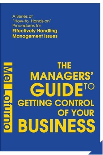 The Managers' Guide to Getting Control of Your Business: A Series of How-To, Hands-On Procedures for Effectively Handling Management Issues