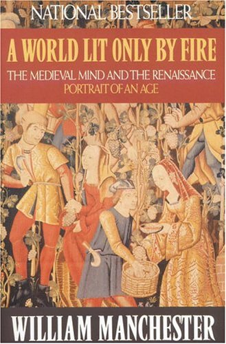 A World Lit Only by Fire: The Medieval Mind and the Renaissance - Portrait of an Age, WILLIAM MANCHESTER