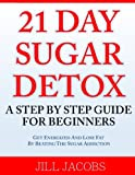 21 Day Sugar Detox: A Step By Step Guide For Beginners: Get Energized and Lose Fat by Beating the Sugar Addiction!