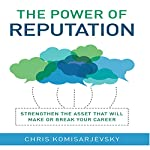The Power of Reputation: Strengthen the Asset That Will Make or Break Your Career | Chris Komisarjevsky
