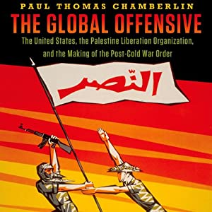 The Global Offensive: The United States, the Palestine Liberation Organization, and the Making of the Post-Cold War Order | [Paul Thomas Chamberlin]
