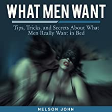 What Men Want: Tips, Tricks and Secrets to What Men Really Want in Bed: What He Wants (       UNABRIDGED) by Nelson John Narrated by Harley Reese