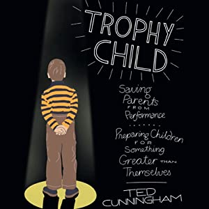 Trophy Child: Saving Parents from Performance, Preparing Children for Something Greater Than Themselves | [Ted Cunningham]