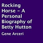 Rocking Horse - A Personal Biography of Betty Hutton | Gene Arceri