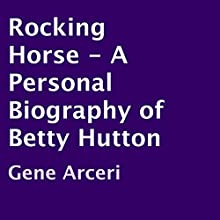 Rocking Horse - A Personal Biography of Betty Hutton (       UNABRIDGED) by Gene Arceri Narrated by Kathy Garver