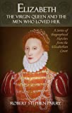 img - for ELIZABETH - The Virgin Queen and the Men who Loved Her: A Series of Biographical Sketches from the Elizabethan Court book / textbook / text book