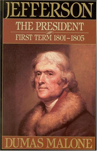 Jefferson the President: First Term 1801-1805 - Volume IV (Jefferson and His Time, Vol 4), Dumas Malone