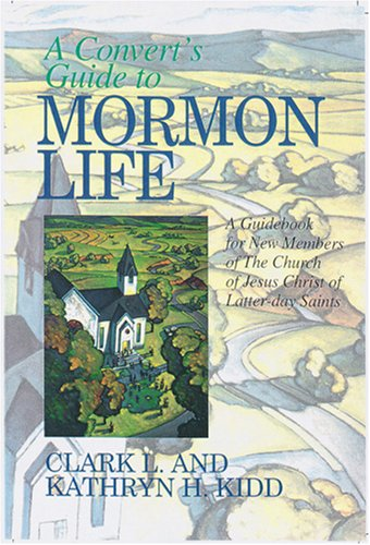 A Convert's Guide to Mormon Life: A Guidebook for New Members of the Church of Jesus Christ of Latter-day Saints, CLARK L. KIDD, KATHRYN H. KIDD