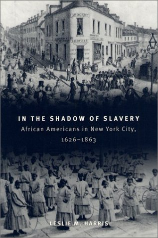 In the Shadow of Slavery: African Americans in New York City, 1626-1863 (Historical Studies of Urban America), Leslie M. Harris