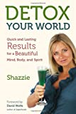Detox Your World: Quick and Lasting Results for a Beautiful Mind, Body, and Spirit Shazzie