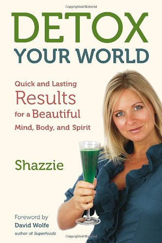 Detox Your World: Quick and Lasting Results for a Beautiful Mind, Body, and Spirit by Shazzie