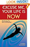 Excuse Me, Your Life Is NOW: Mastering the Law of Attraction