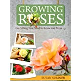 Growing Roses - Everything You Need to Know and More. . .by Susan Sumner