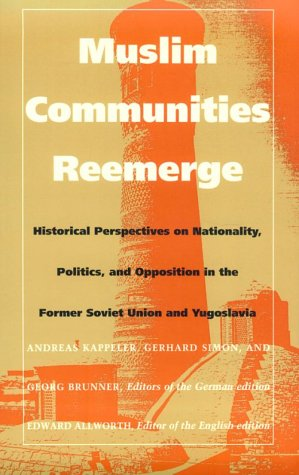 Muslim Communities Reemerge: Historical Perspectives on Nationality, Politics, and Opposition in the Former Soviet Union and Yugoslavia (Central Asia Book Series)