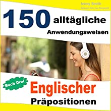 150 alltägliche Anwendungsweisen Englischer Präpositionen [150 Everyday Uses of English Prepositions]: Buch Drei: Mittlere Niveaustufe bis Fortgeschritten [Book Three: Medium Level, Intermediate to Advanced] Audiobook by Jenny Smith Narrated by Jus Sargeant