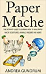 Paper Mache: The Ultimate Guide to Le...