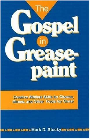 The Gospel in Greasepaint: Creative Biblical Skits for Clowns, Mimes, and Other Fools for Christ