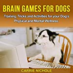 Brain Games for Dogs: Training, Tricks and Activities for Your Dog's Physical and Mental Wellness | Carrie Nichole