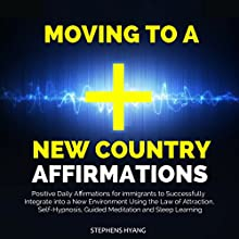 Moving to a New Country Affirmations: Positive Daily Affirmations for Immigrants to Successfully Integrate into a New Environment Using the Law of Attraction, Self-Hypnosis, Guided Meditation Speech by Stephens Hyang Narrated by Robert Gazy