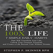 The 100X Life: 7 Simple Daily Habits That Will Transform Your Life, Unlock Your Greatest Potential, and Create a Life Beyond Your Wildest Dreams! Audiobook by Stephen F. Skinner Narrated by Stephen F. Skinner