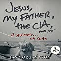 Jesus, My Father, the CIA, and Me: A Memoir... of Sorts Audiobook by Ian Morgan Cron Narrated by Ian Morgan Cron