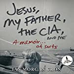 Jesus, My Father, the CIA, and Me: A Memoir... of Sorts | Ian Morgan Cron