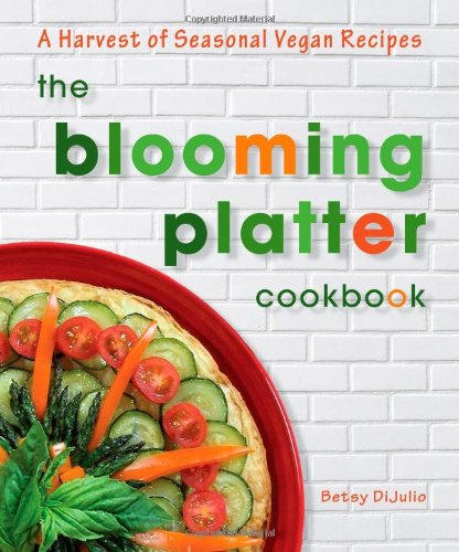 The Blooming Platter Cookbook: A Harvest of Seasonal Vegan Recipes by Betsy DiJulio
