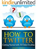 How to Twitter: Getting Started with 30 Daily Do-ables