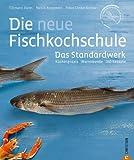 Kochbuch Fisch:  Küchenpraxis - Warenkunde - 150 Rezepte in einem Standardwerk, der neuen Fischkochschule. Mit den besten Rezepten für Fisch, Tipps zum Filetieren und Entschuppen sowie Fischkauf