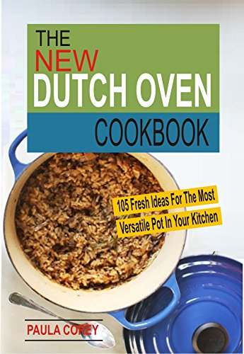 The New Dutch Oven Cookbook: 105 Fresh Ideas For The Most Versatile Pot In Your Kitchen by Paula Corey