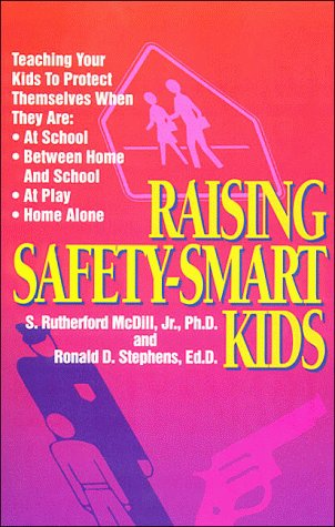 Raising Safety-Smart Kids/Teaching Your Kids to Protect Themselves When They Are: At School, Between Home and School, at Play, Home Alone