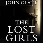The Lost Girls: The True Story of the Cleveland Abductions and the Incredible Rescue of Michelle Knight, Amanda Berry, and Gina Dejesus | John Glatt