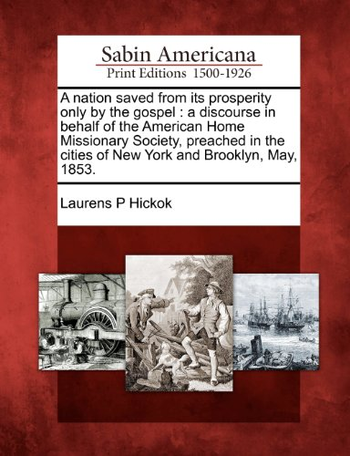 A nation saved from its prosperity only by the gospel: a discourse in behalf of the American Home Missionary Society, preached in the cities of New York and Brooklyn, May, 1853.