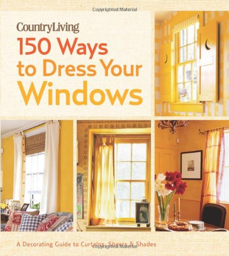 Country Living 150 Ways to Dress Your Windows: A Decorating Guide to Curtains, Sheers & Shades
