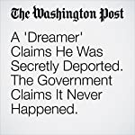 A 'Dreamer' Claims He Was Secretly Deported. The Government Claims It Never Happened. | Samantha Schmidt,Peter Holley