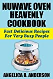 NuWave Oven Heavenly Cookbook: Fast Delicious Recipes For Very Busy People