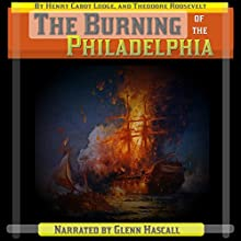 The Burning of the Philadelphia (       UNABRIDGED) by Henry Cabot Lodge, Theodore Roosevelt Narrated by Glenn Hascall