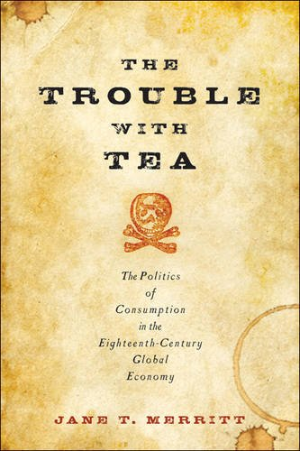 The Trouble with Tea: The Politics of Consumption in the Eighteenth-Century Global Economy (Studies in Early American Economy and Society from the Library Company of Philadelphia) by Jane T. Merritt