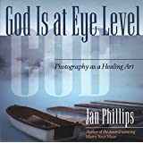 God Is at Eye Level: Photography as a Healing Art ~ Jan Phillips