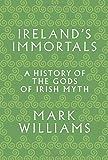 Irelands Immortals: A History of the Gods of Irish Myth